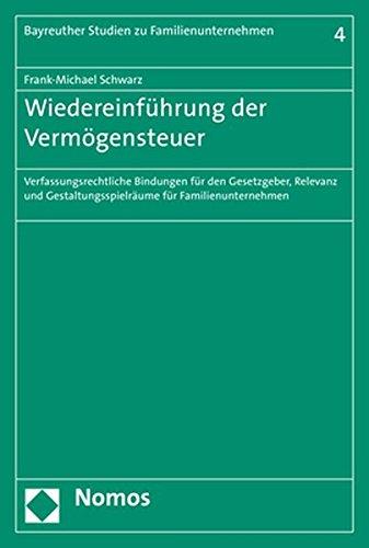 Wiedereinführung der Vermögensteuer: Verfassungsrechtliche Bindungen für den Gesetzgeber, Relevanz und Gestaltungsspielräume für Familienunternehmen (Bayreuther Studien zu Familienunternehmen, Band 4)