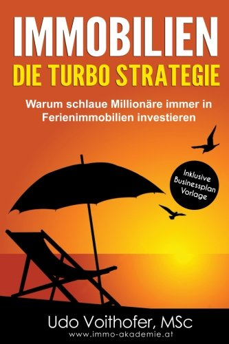 IMMOBILIEN - Die Turbo Strategie: Warum schlaue Millionäre immer in Ferienimmobilien investieren (Finanzielle Freiheit durch passives Einkommen)